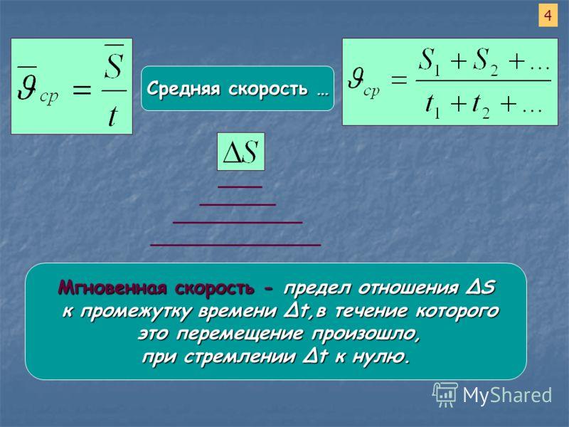 Средняя скорость … 4 Мгновенная скорость - предел отношения S к промежутку времени t,в течение которого к промежутку времени t,в течение которого это перемещение произошло, это перемещение произошло, при стремлении t к нулю. при стремлении t к нулю.
