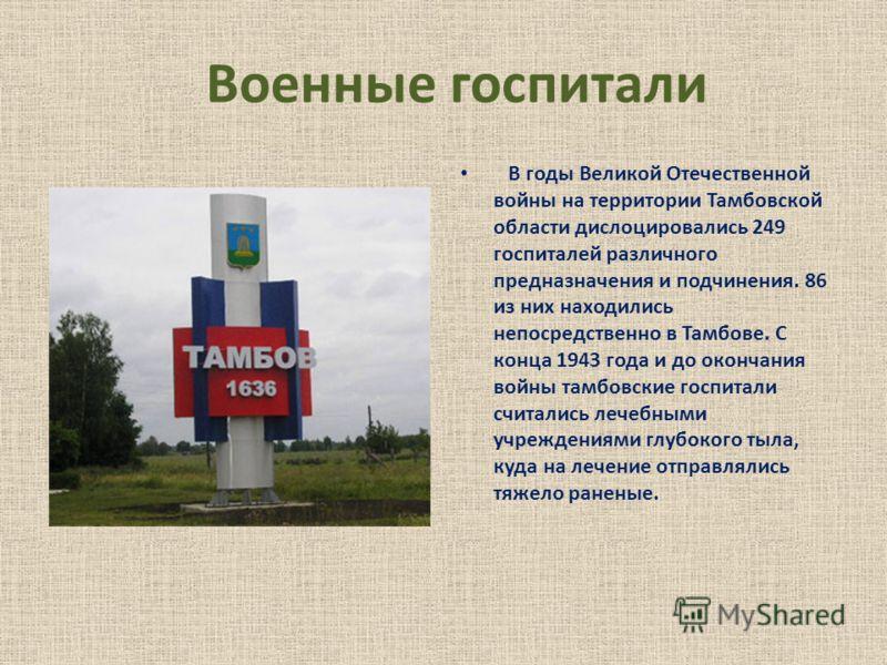 Военные госпитали В годы Великой Отечественной войны на территории Тамбовской области дислоцировались 249 госпиталей различного предназначения и подчинения. 86 из них находились непосредственно в Тамбове. С конца 1943 года и до окончания войны тамбов