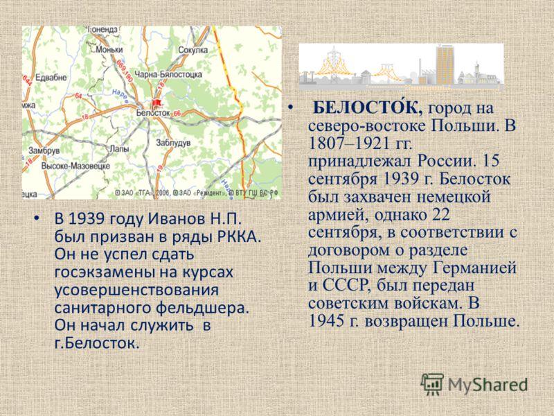 В 1939 году Иванов Н.П. был призван в ряды РККА. Он не успел сдать госэкзамены на курсах усовершенствования санитарного фельдшера. Он начал служить в г.Белосток. БЕЛОСТО́К, город на северо-востоке Польши. В 1807–1921 гг. принадлежал России. 15 сентяб
