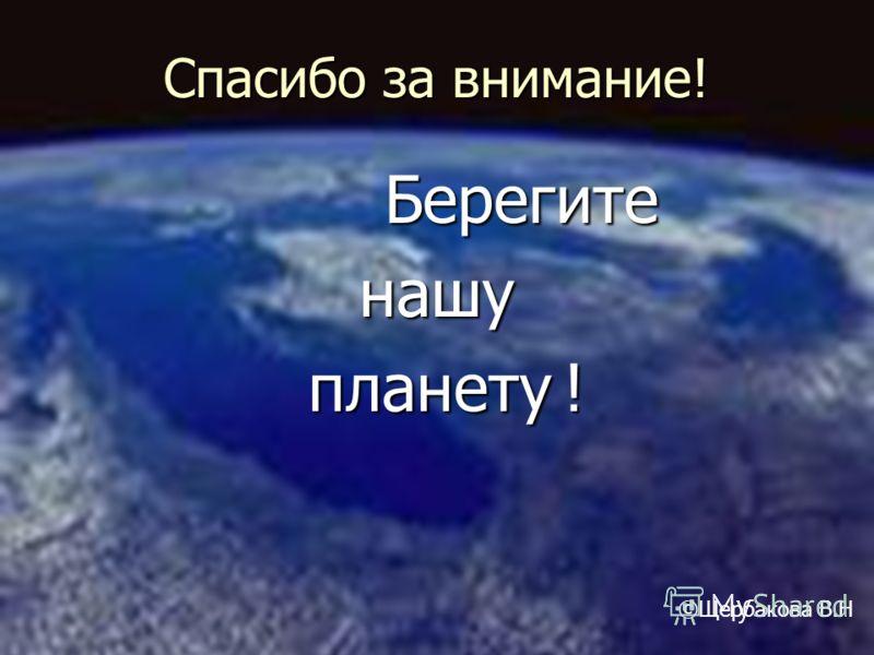 Спасибо за внимание! Берегите Берегитенашу планету ! планету ! ©Щербакова В.Н