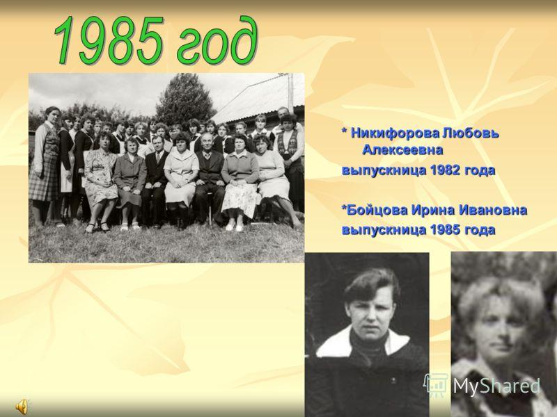 * Никифорова Любовь Алексеевна выпускница 1982 года *Бойцова Ирина Ивановна выпускница 1985 года