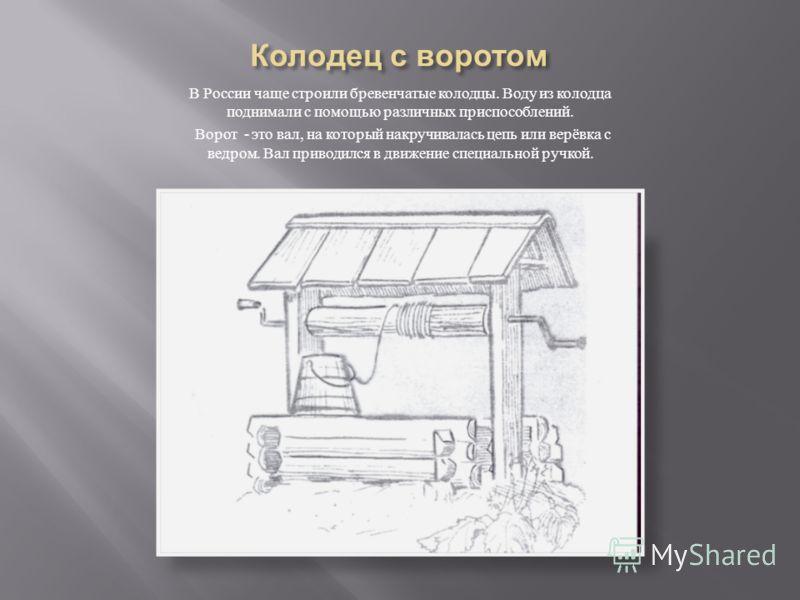 В России чаще строили бревенчатые колодцы. Воду из колодца поднимали с помощью различных приспособлений. Ворот - это вал, на который накручивалась цепь или верёвка с ведром. Вал приводился в движение специальной ручкой.