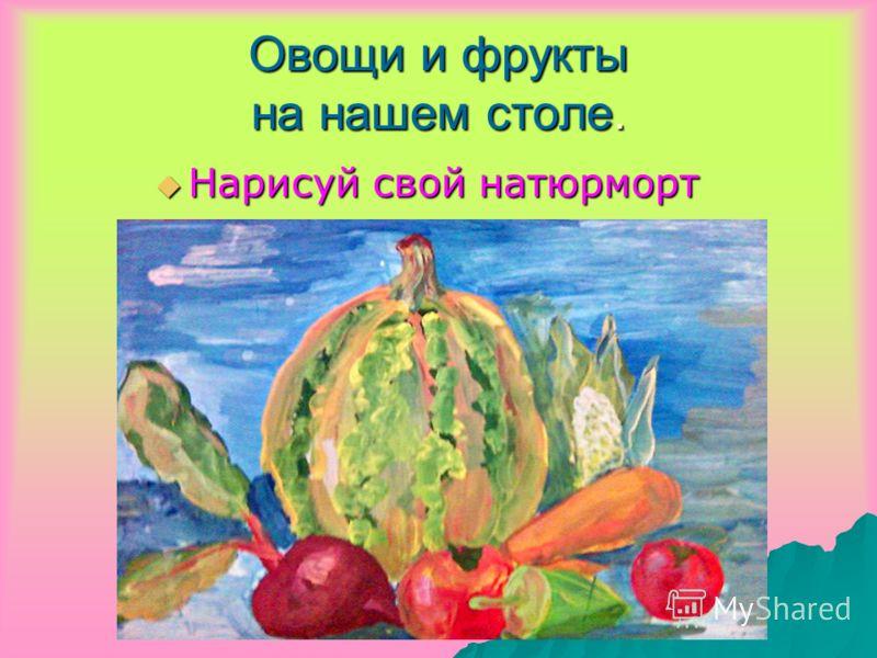 Овощи и фрукты на нашем столе. Нарисуй свой натюрморт Нарисуй свой натюрморт
