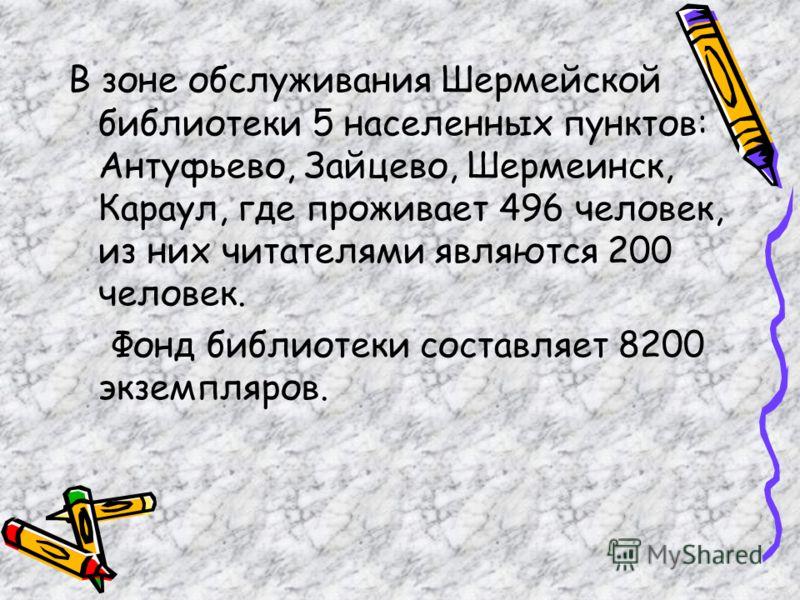 В зоне обслуживания Шермейской библиотеки 5 населенных пунктов: Антуфьево, Зайцево, Шермеинск, Караул, где проживает 496 человек, из них читателями являются 200 человек. Фонд библиотеки составляет 8200 экземпляров.