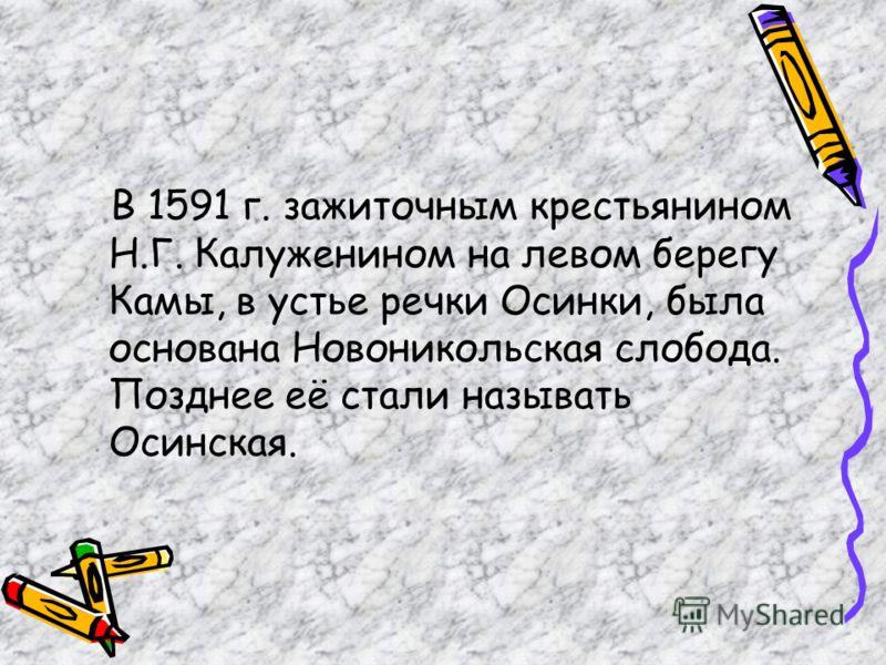В 1591 г. зажиточным крестьянином Н.Г. Калуженином на левом берегу Камы, в устье речки Осинки, была основана Новоникольская слобода. Позднее её стали называть Осинская.