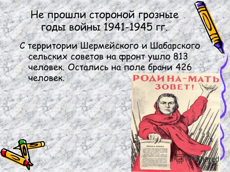 Не прошли стороной грозные годы войны 1941-1945 гг. С территории Шермейского и Шабарского сельских советов на фронт ушло 813 человек. Остались на поле брани 426 человек.