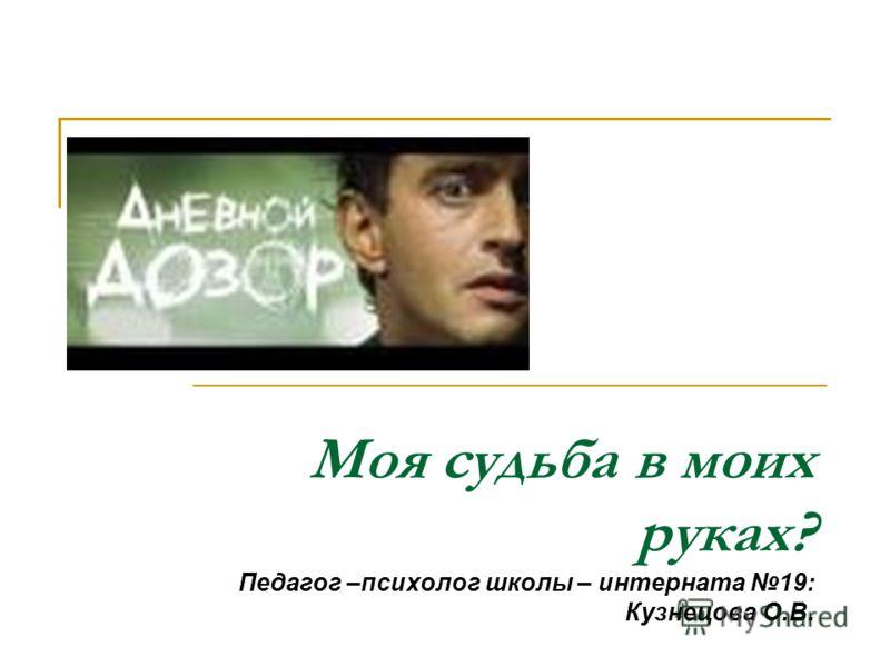 Моя судьба в моих руках? Педагог –психолог школы – интерната 19: Кузнецова О.В.
