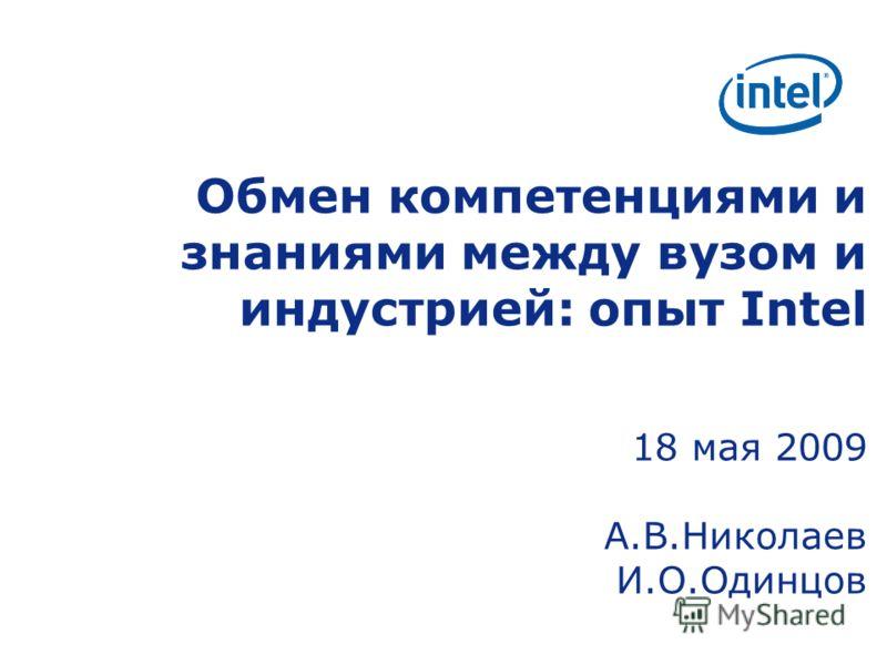 Обмен компетенциями и знаниями между вузом и индустрией: опыт Intel 18 мая 2009 А.В.Николаев И.О.Одинцов