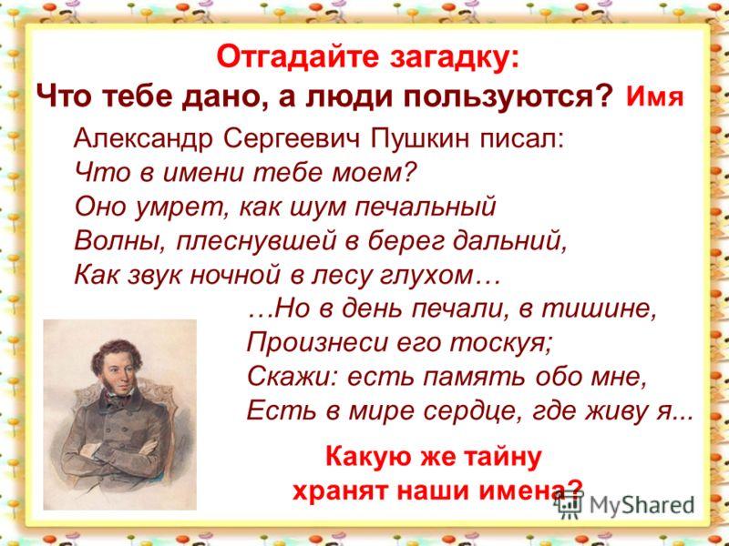 Отгадайте загадку: Что тебе дано, а люди пользуются? Имя Александр Сергеевич Пушкин писал: Что в имени тебе моем? Оно умрет, как шум печальный Волны, плеснувшей в берег дальний, Как звук ночной в лесу глухом… …Но в день печали, в тишине, Произнеси ег