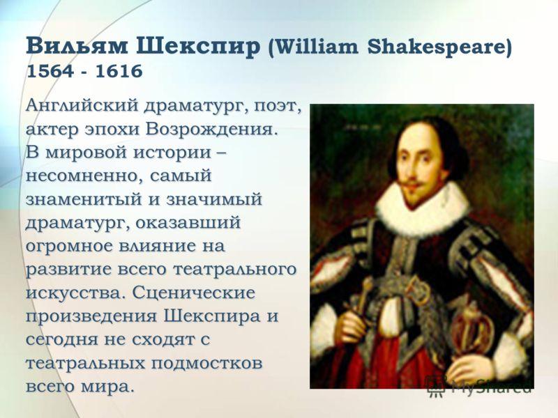 Вильям Шекспир (William Shakespeare) 1564 - 1616 Английский драматург, поэт, актер эпохи Возрождения. В мировой истории – несомненно, самый знаменитый и значимый драматург, оказавший огромное влияние на развитие всего театрального искусства. Сценичес