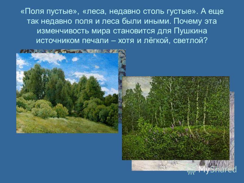 «Поля пустые», «леса, недавно столь густые». А еще так недавно поля и леса были иными. Почему эта изменчивость мира становится для Пушкина источником печали – хотя и лёгкой, светлой?