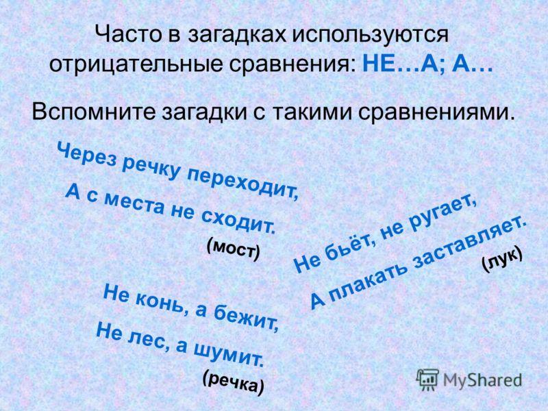 Часто в загадках используются отрицательные сравнения: НЕ…А; А… Вспомните загадки с такими сравнениями. Через речку переходит, А с места не сходит. Не бьёт, не ругает, А плакать заставляет. Не конь, а бежит, Не лес, а шумит. (мост) (лук) (речка)