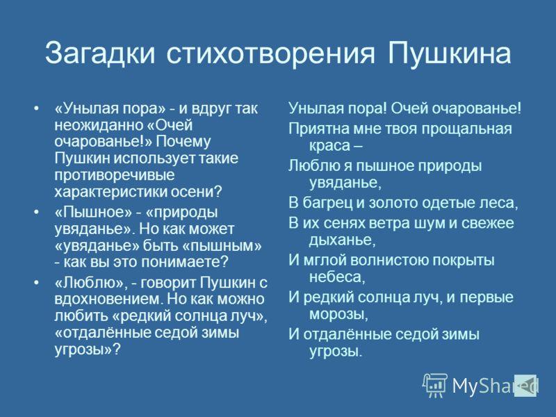Загадки стихотворения Пушкина «Унылая пора» - и вдруг так неожиданно «Очей очарованье!» Почему Пушкин использует такие противоречивые характеристики осени? «Пышное» - «природы увяданье». Но как может «увяданье» быть «пышным» - как вы это понимаете? «