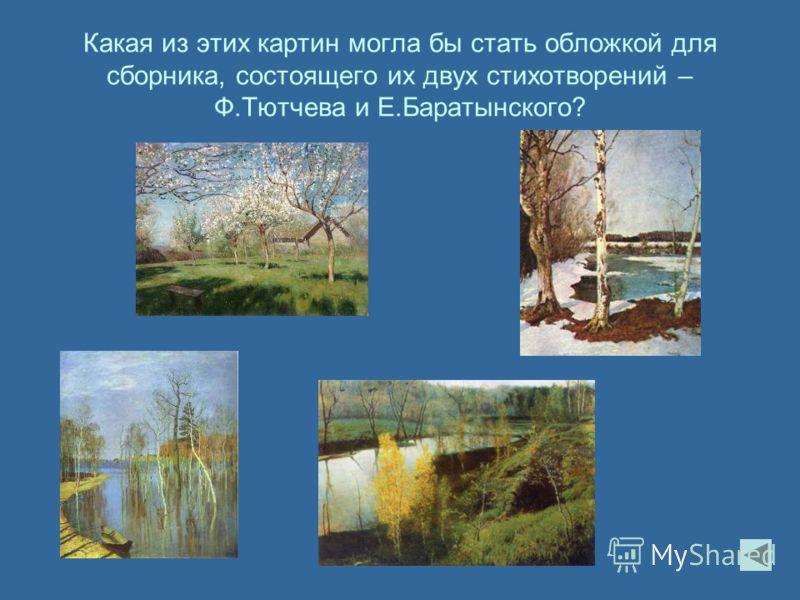 Какая из этих картин могла бы стать обложкой для сборника, состоящего их двух стихотворений – Ф.Тютчева и Е.Баратынского?
