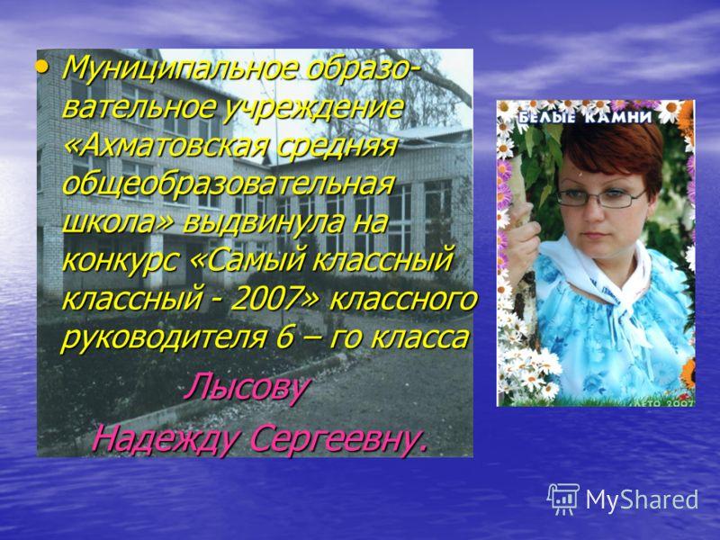Муниципальное образо- вательное учреждение «Ахматовская средняя общеобразовательная школа» выдвинула на конкурс «Самый классный классный - 2007» классного руководителя 6 – го класса Лысову Надежду Сергеевну.