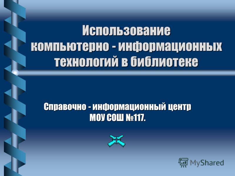 Использование компьютерно - информационных технологий в библиотеке Справочно - информационный центр МОУ СОШ 117.
