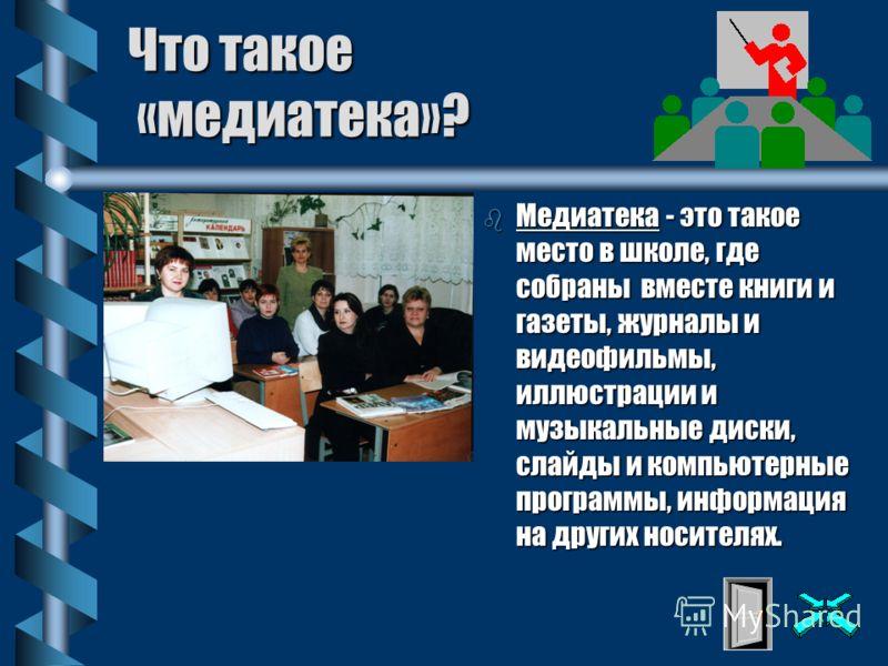 Что такое «медиатека»? b Медиатека - это такое место в школе, где собраны вместе книги и газеты, журналы и видеофильмы, иллюстрации и музыкальные диски, слайды и компьютерные программы, информация на других носителях.