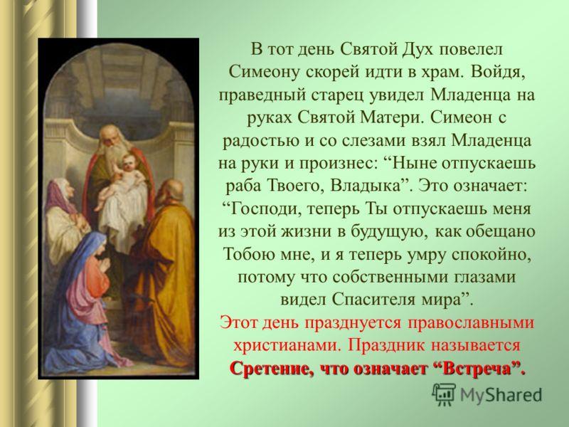 В тот день Святой Дух повелел Симеону скорей идти в храм. Войдя, праведный старец увидел Младенца на руках Святой Матери. Симеон с радостью и со слезами взял Младенца на руки и произнес: Ныне отпускаешь раба Твоего, Владыка. Это означает: Господи, те
