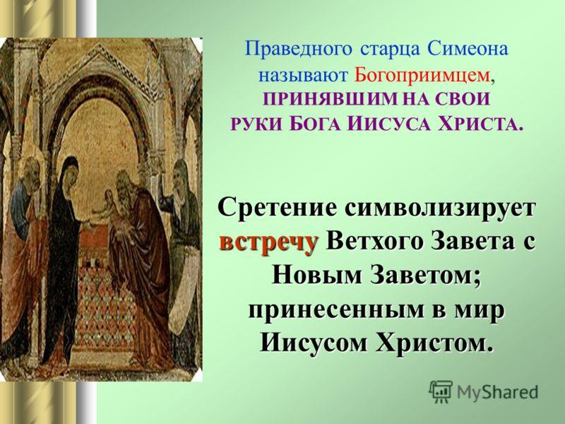 Праведного старца Симеона называют Богоприимцем, ПРИНЯВШИМ НА СВОИ РУКИ Б ОГА И ИСУСА Х РИСТА. Сретение символизирует встречу Ветхого Завета с Новым Заветом; принесенным в мир Иисусом Христом.