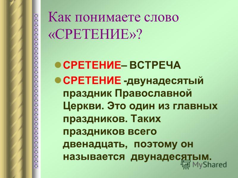 Как понимаете слово «СРЕТЕНИЕ»? СРЕТЕНИЕ– ВСТРЕЧА СРЕТЕНИЕ -двунадесятый праздник Православной Церкви. Это один из главных праздников. Таких праздников всего двенадцать, поэтому он называется двунадесятым.