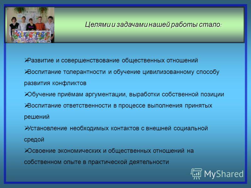 Целями и задачами нашей работы стало : Развитие и совершенствование общественных отношений Воспитание толерантности и обучение цивилизованному способу развития конфликтов Обучение приёмам аргументации, выработки собственной позиции Воспитание ответст