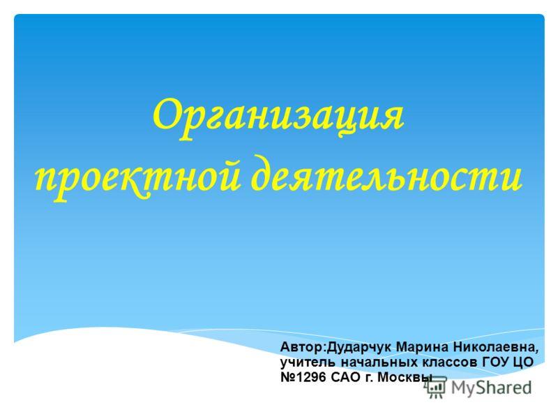 Автор:Дударчук Марина Николаевна, учитель начальных классов ГОУ ЦО 1296 САО г. Москвы Организация проектной деятельности