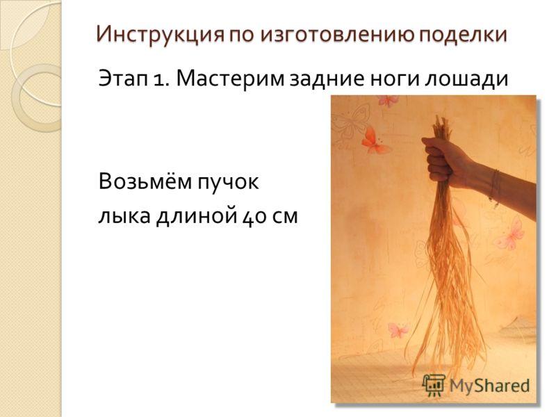 Инструкция по изготовлению поделки Этап 1. Мастерим задние ноги лошади Возьмём пучок лыка длиной 40 см