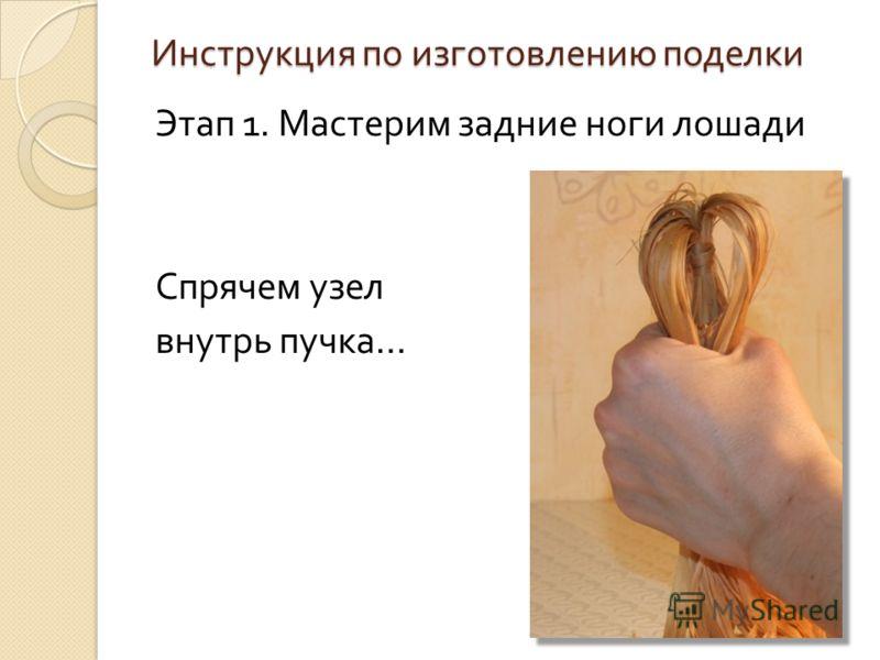 Инструкция по изготовлению поделки Этап 1. Мастерим задние ноги лошади Спрячем узел внутрь пучка …