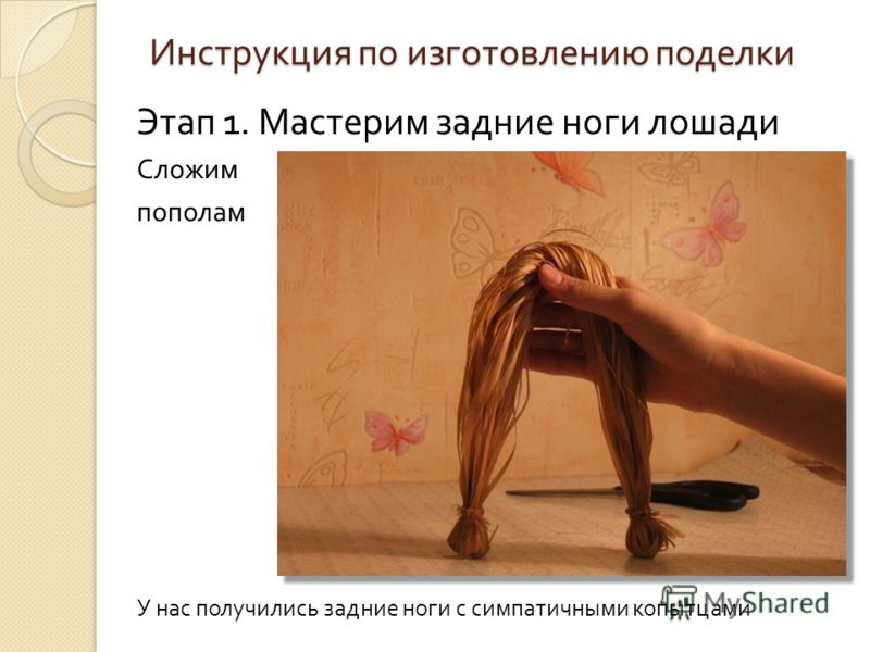 Инструкция по изготовлению поделки Этап 1. Мастерим задние ноги лошади Сложим пополам У нас получились задние ноги с симпатичными копытцами