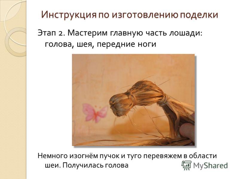 Инструкция по изготовлению поделки Этап 2. Мастерим главную часть лошади : голова, шея, передние ноги Немного изогнём пучок и туго перевяжем в области шеи. Получилась голова