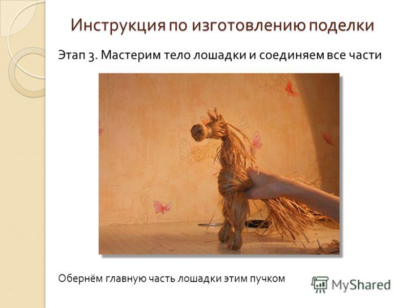 Инструкция по изготовлению поделки Этап 3. Мастерим тело лошадки и соединяем все части Обернём главную часть лошадки этим пучком