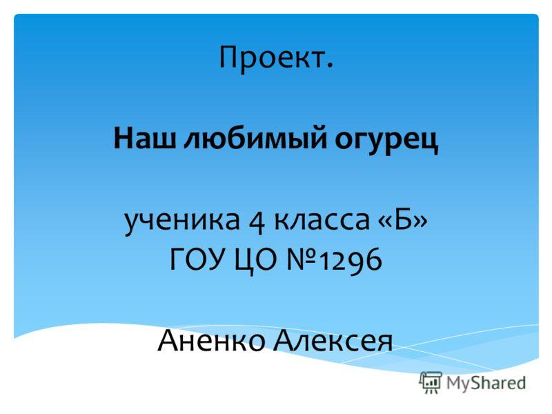 Проект. Наш любимый огурец ученика 4 класса «Б» ГОУ ЦО 1296 Аненко Алексея