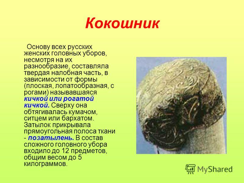 Кокошник Основу всех русских женских головных уборов, несмотря на их разнообразие, составляла твердая налобная часть, в зависимости от формы (плоская, лопатообразная, с рогами) называвшаяся кичкой или рогатой кичкой. Сверху она обтягивалась кумачом,