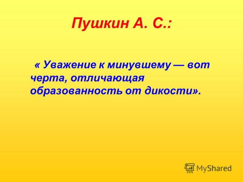 Пушкин А. С.: « Уважение к минувшему вот черта, отличающая образованность от дикости».