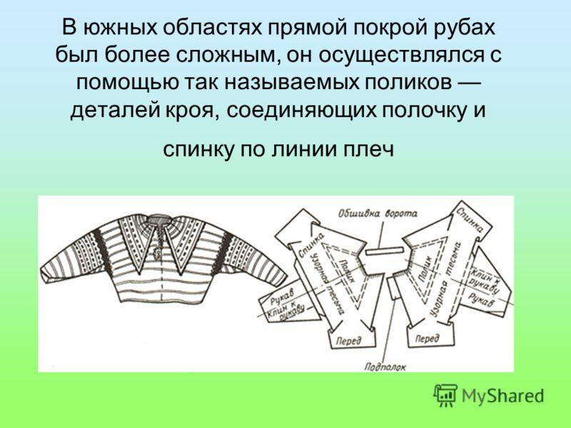 В южных областях прямой покрой рубах был более сложным, он осуществлялся с помощью так называемых поликов деталей кроя, соединяющих полочку и спинку по линии плеч