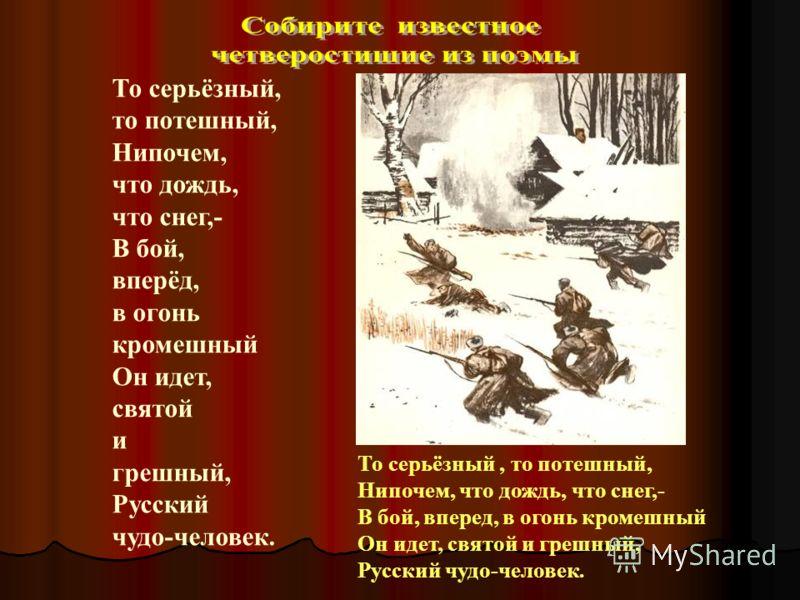 То серьёзный, то потешный, Нипочем, что дождь, что снег,- В бой, вперёд, в огонь кромешный Он идет, святой и грешный, Русский чудо-человек. То серьёзный, то потешный, Нипочем, что дождь, что снег,- В бой, вперед, в огонь кромешный Он идет, святой и г