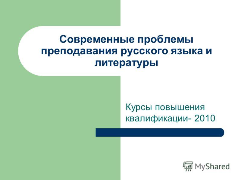 Современные проблемы преподавания русского языка и литературы Курсы повышения квалификации- 2010