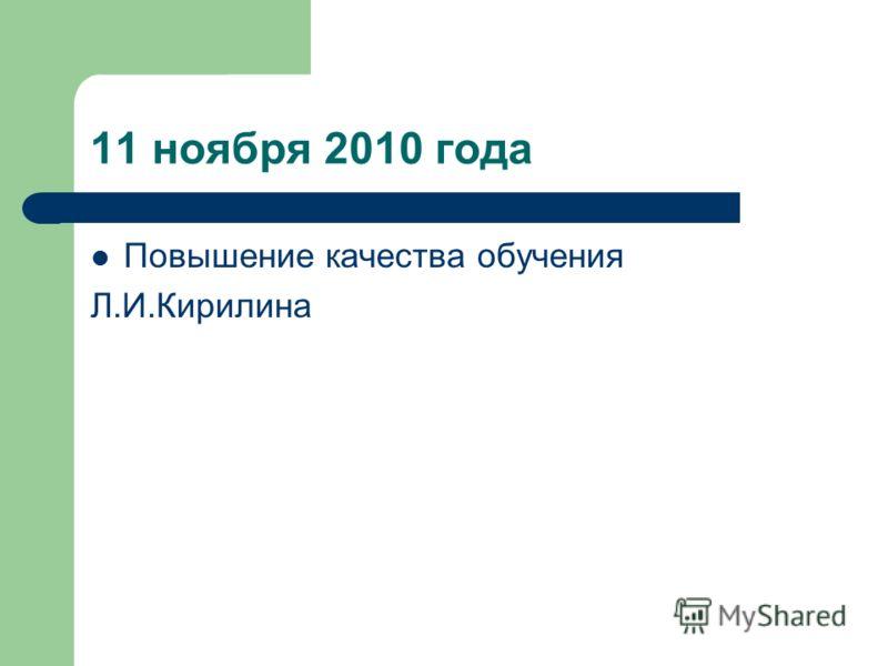11 ноября 2010 года Повышение качества обучения Л.И.Кирилина