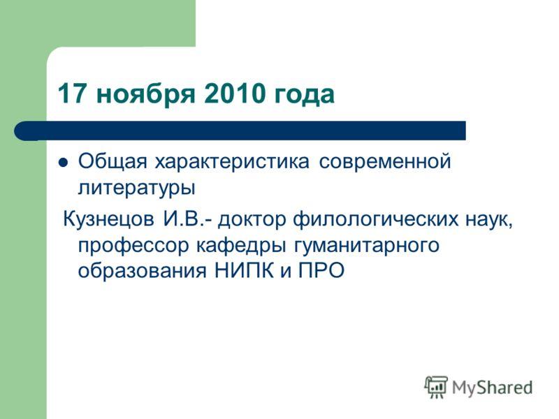 17 ноября 2010 года Общая характеристика современной литературы Кузнецов И.В.- доктор филологических наук, профессор кафедры гуманитарного образования НИПК и ПРО