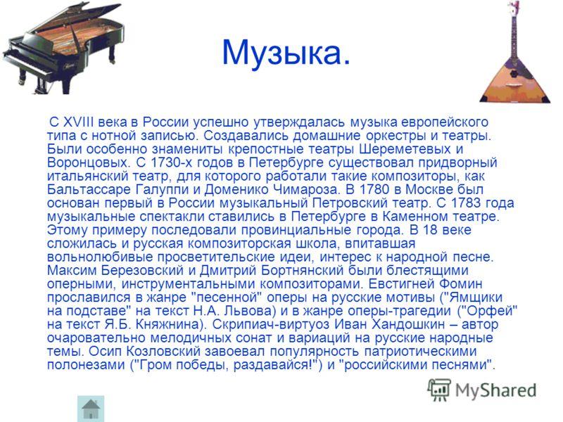 Музыка. С XVIII века в России успешно утверждалась музыка европейского типа с нотной записью. Создавались домашние оркестры и театры. Были особенно знамениты крепостные театры Шереметевых и Воронцовых. С 1730-х годов в Петербурге существовал придворн