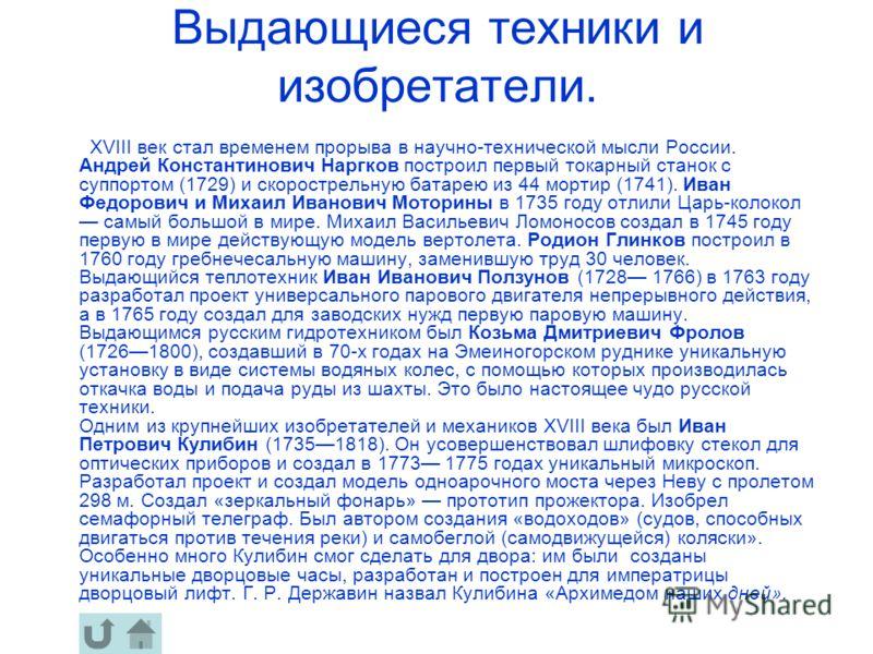 Выдающиеся техники и изобретатели. ХVIII век стал временем прорыва в научно-технической мысли России. Андрей Константинович Наргков построил первый токарный станок с суппортом (1729) и скорострельную батарею из 44 мортир (1741). Иван Федорович и Миха