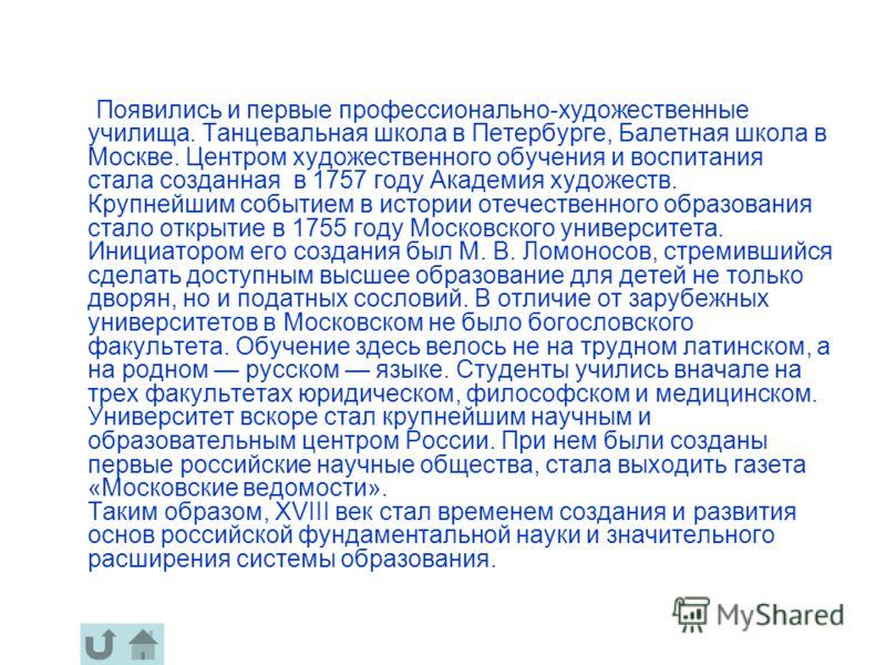 Появились и первые профессионально-художественные училища. Танцевальная школа в Петербурге, Балетная школа в Москве. Центром художественного обучения и воспитания стала созданная в 1757 году Академия художеств. Крупнейшим событием в истории отечестве