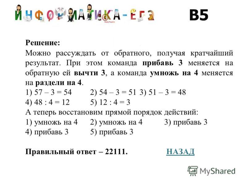 Решение: Можно рассуждать от обратного, получая кратчайший результат. При этом команда прибавь 3 меняется на обратную ей вычти 3, а команда умножь на 4 меняется на раздели на 4. 1) 57 – 3 = 54 2) 54 – 3 = 513) 51 – 3 = 48 4) 48 : 4 = 125) 12 : 4 = 3