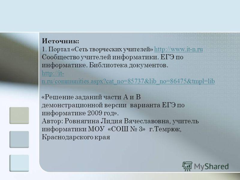 Источник: 1. Портал «Сеть творческих учителей» http://www.it-n.ruhttp://www.it-n.ru Сообщество учителей информатики. ЕГЭ по информатике. Библиотека документов. http://it- n.ru/communities.aspx?cat_no=85737&lib_no=86475&tmpl=lib «Решение заданий части