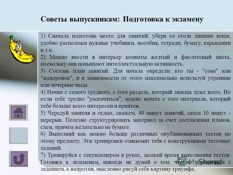 Советы выпускникам: Подготовка к экзамену 1) Сначала подготовь место для занятий: убери со стола лишние вещи, удобно расположи нужные учебники, пособия, тетради, бумагу, карандаши и т.п. 2) Можно ввести в интерьер комнаты желтый и фиолетовый цвета, п
