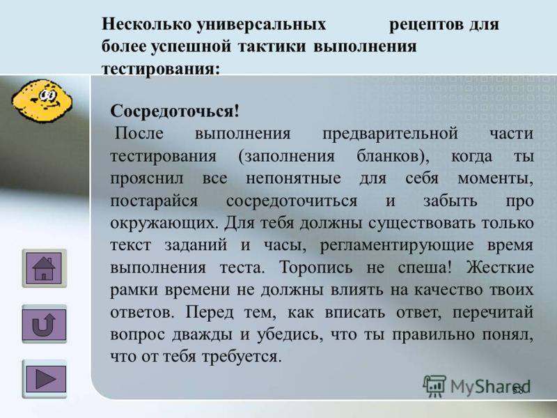 Несколько универсальных рецептов для более успешной тактики выполнения тестирования: Сосредоточься! После выполнения предварительной части тестирования (заполнения бланков), когда ты прояснил все непонятные для себя моменты, постарайся сосредоточитьс