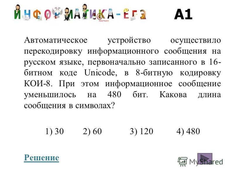 A1 Автоматическое устройство осуществило перекодировку информационного сообщения на русском языке, первоначально записанного в 16- битном коде Unicode, в 8-битную кодировку КОИ-8. При этом информационное сообщение уменьшилось на 480 бит. Какова длина