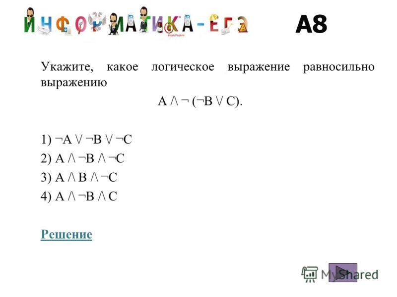 A8 Укажите, какое логическое выражение равносильно выражению A /\ ¬ (¬B \/ C). 1) ¬A \/ ¬B \/ ¬C 2) A /\ ¬B /\ ¬C 3) A /\ B /\ ¬C 4) A /\ ¬B /\ C Решение