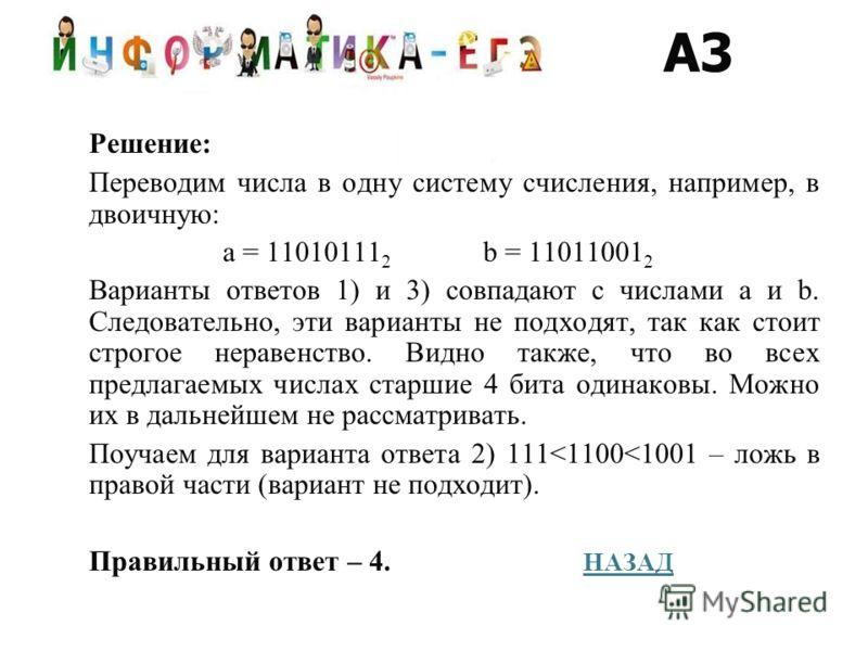 Решение: Переводим числа в одну систему счисления, например, в двоичную: а = 11010111 2 b = 11011001 2 Варианты ответов 1) и 3) совпадают с числами a и b. Следовательно, эти варианты не подходят, так как стоит строгое неравенство. Видно также, что во