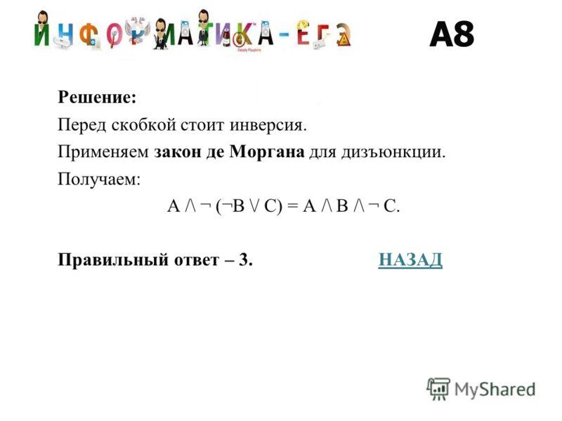 Решение: Перед скобкой стоит инверсия. Применяем закон де Моргана для дизъюнкции. Получаем: A /\ ¬ (¬B \/ C) = A /\ B /\ ¬ C. Правильный ответ – 3. НАЗАДНАЗАД A8